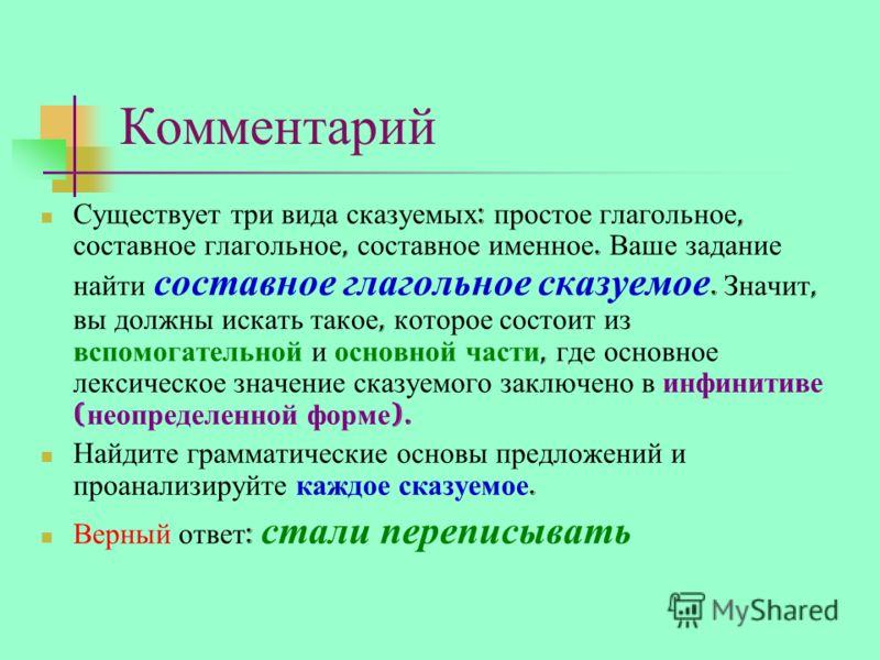 Комментарий Существует три вида сказуемых : простое глагольное, составное глагольное, составное именное. Ваше задание найти составное глагольное сказуемое. Значит, вы должны искать такое, которое состоит из вспомогательной и основной части, где основ