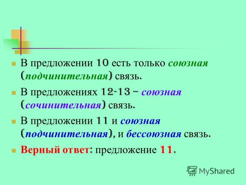 В предложении 10 есть только союзная ( подчинительная ) связь. В предложениях 12-13 – союзная ( сочинительная ) связь. В предложении 11 и союзная ( подчинительная ), и бессоюзная связь. Верный ответ : предложение 11.