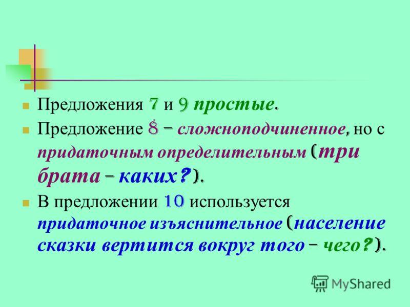 Предложения 7 и 9 простые. Предложение 8 – сложноподчиненное, но с придаточным определительным ( три брата – каких ? ). В предложении 10 используется придаточное изъяснительное ( население сказки вертится вокруг того – чего ? ).