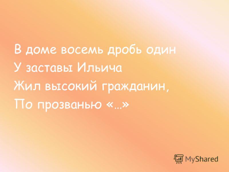 В доме восемь дробь один У заставы Ильича Жил высокий гражданин, По прозванью «…»