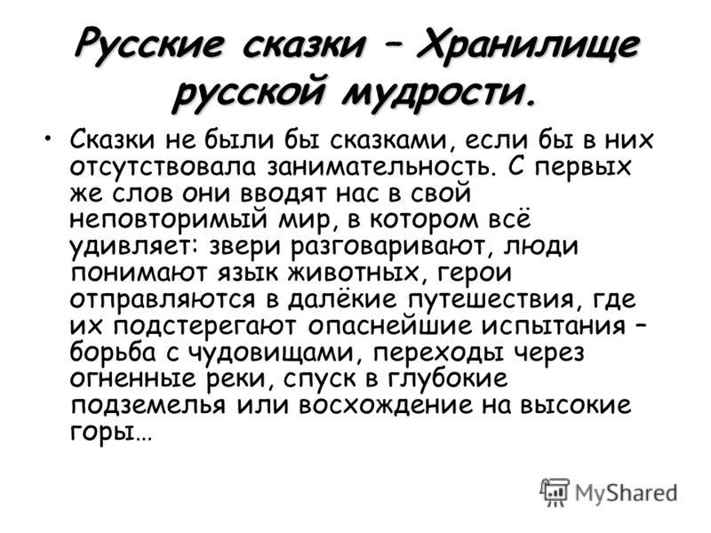 Русские сказки – Хранилище русской мудрости. Сказки не были бы сказками, если бы в них отсутствовала занимательность. С первых же слов они вводят нас в свой неповторимый мир, в котором всё удивляет: звери разговаривают, люди понимают язык животных, г