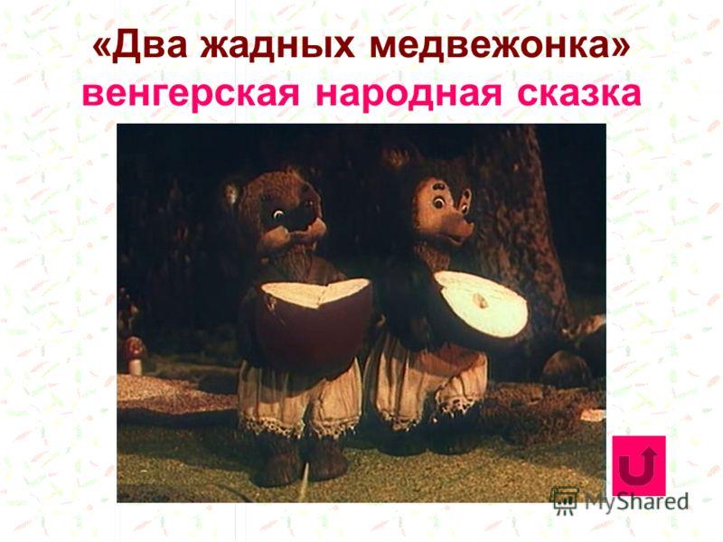 «Два жадных медвежонка» венгерская народная сказка