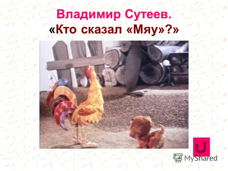 Владимир Сутеев. «Кто сказал «Мяу»?»