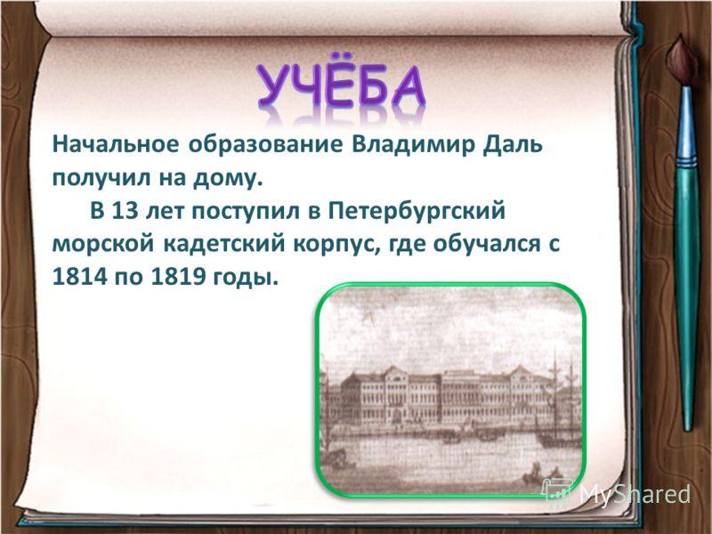 Начальное образование Владимир Даль получил на дому. В 13 лет поступил в Петербургский морской кадетский корпус, где обучался с 1814 по 1819 годы.
