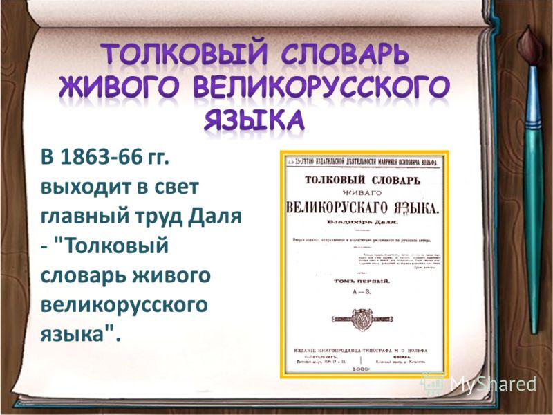 В 1863-66 гг. выходит в свет главный труд Даля - Толковый словарь живого великорусского языка.