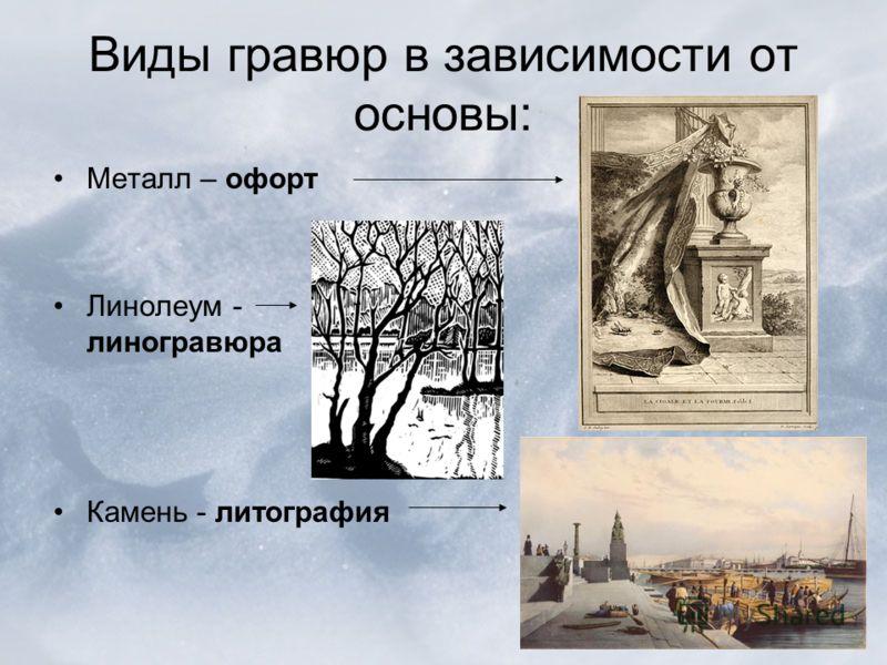 Виды гравюр в зависимости от основы: Металл – офорт Линолеум - линогравюра Камень - литография