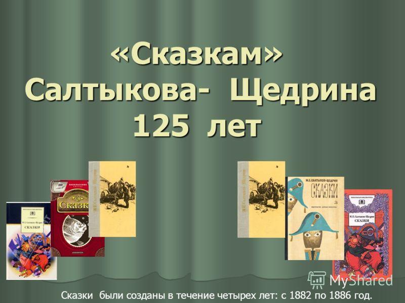 Сказки были созданы в течение четырех лет: с 1882 по 1886 год. «Сказкам» Салтыкова- Щедрина 125 лет