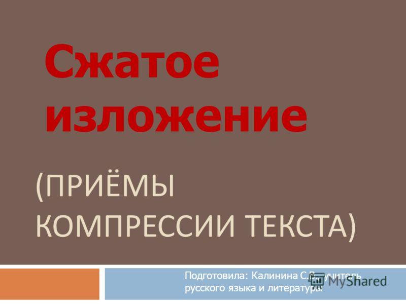 ( ПРИЁМЫ КОМПРЕССИИ ТЕКСТА ) Сжатое изложение Подготовила: Калинина С.В., учитель русского языка и литературы
