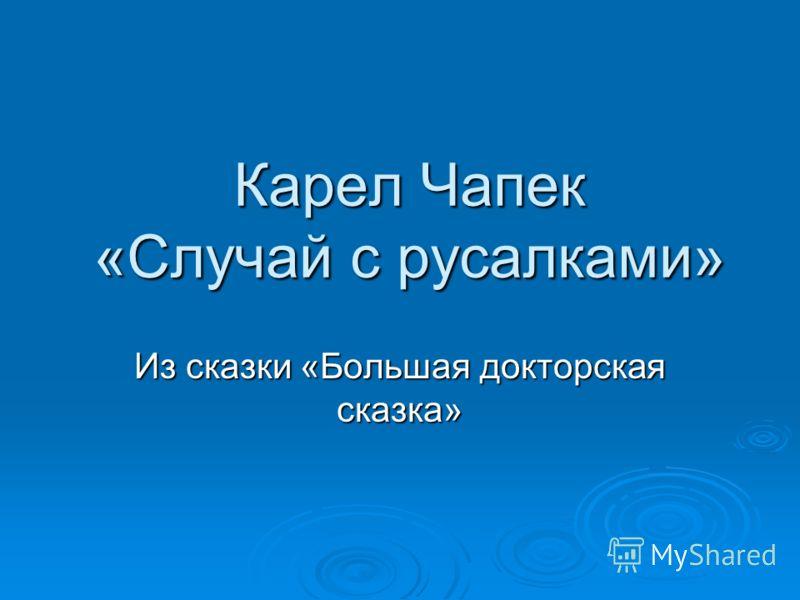 Карел Чапек «Случай с русалками» Из сказки «Большая докторская сказка»
