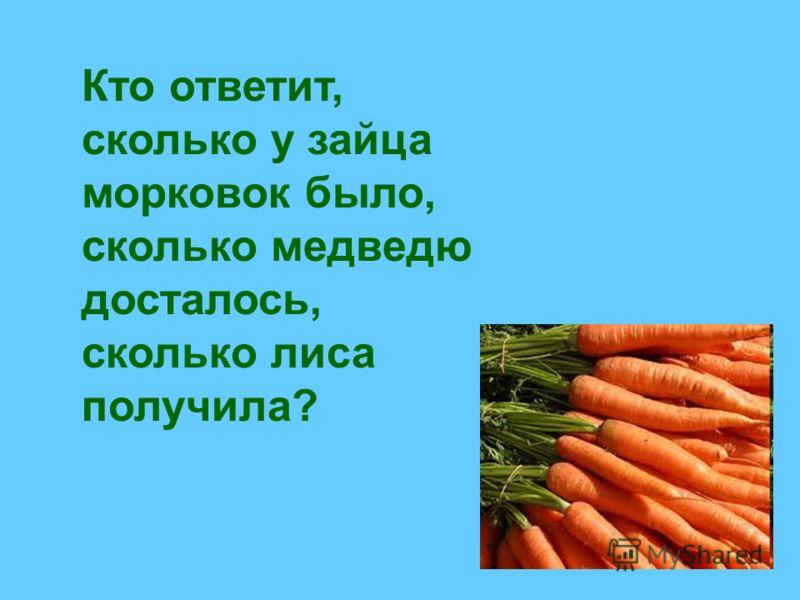 Кто ответит, сколько у зайца морковок было, сколько медведю досталось, сколько лиса получила?