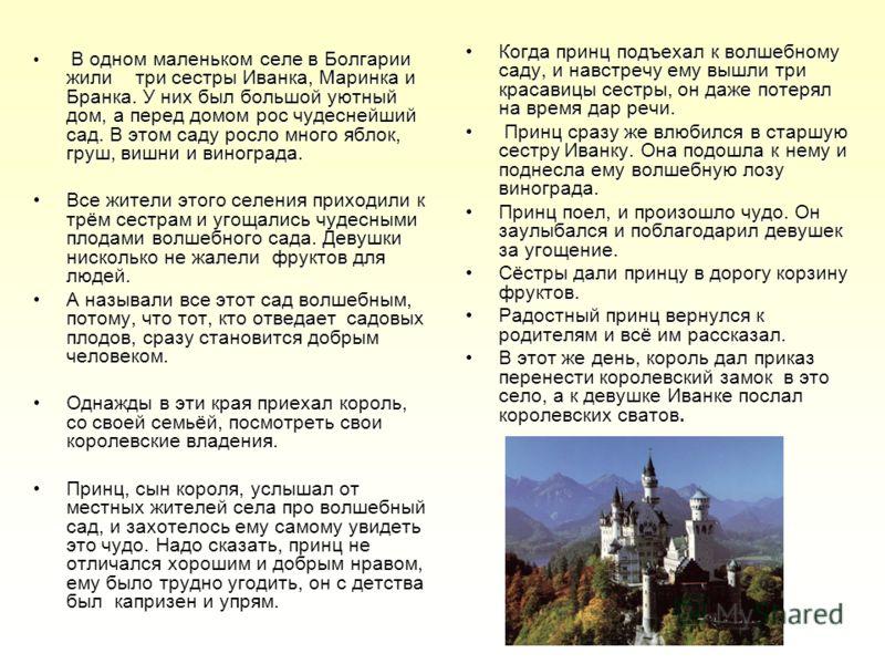 В одном маленьком селе в Болгарии жили три сестры Иванка, Маринка и Бранка. У них был большой уютный дом, а перед домом рос чудеснейший сад. В этом саду росло много яблок, груш, вишни и винограда. Все жители этого селения приходили к трём сестрам и у
