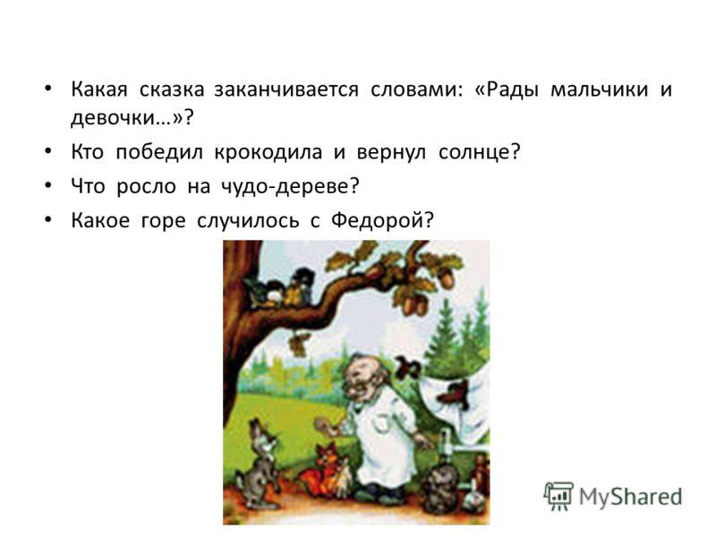Какая сказка заканчивается словами: «Рады мальчики и девочки…»? Кто победил крокодила и вернул солнце? Что росло на чудо-дереве? Какое горе случилось с Федорой?