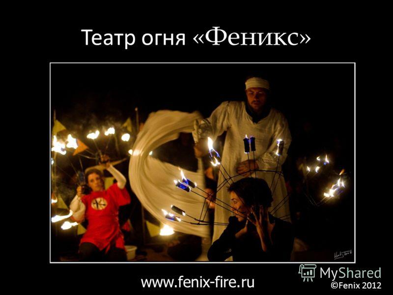 Театр огня «Феникс» www.fenix-fire.ru ©Fenix 2012
