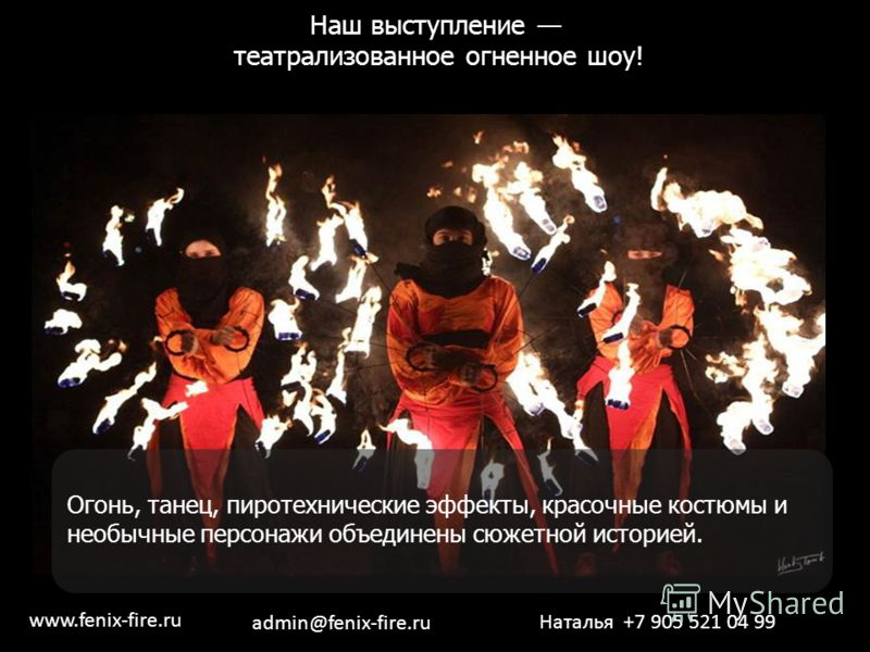 Наш выступление театрализованное огненное шоу! шоу! Огонь, танец, пиротехнические эффекты, красочные костюмы и необычные персонажи объединены сюжетной историей. Наталья +7 905 521 04 99 www.fenix-fire.ru admin@fenix-fire.ru