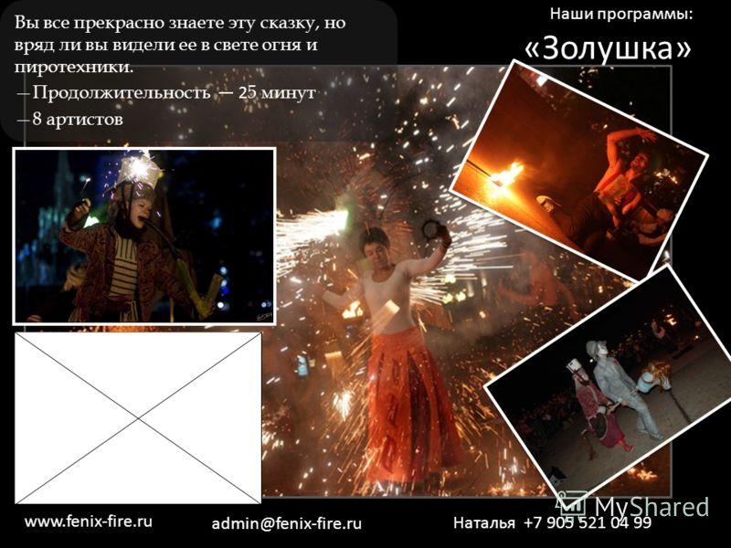 Наши программы: «Золушка» Вы все прекрасно знаете эту сказку, но вряд ли вы видели ее в свете огня и пиротехники. Продолжительность 2 5 минут 8 артистов Наталья +7 905 521 04 99 www.fenix-fire.ru admin@fenix-fire.ru