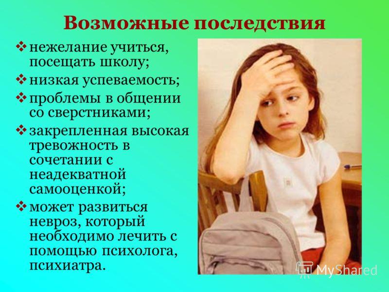 Возможные последствия нежелание учиться, посещать школу; низкая успеваемость; проблемы в общении со сверстниками; закрепленная высокая тревожность в сочетании с неадекватной самооценкой; может развиться невроз, который необходимо лечить с помощью пси