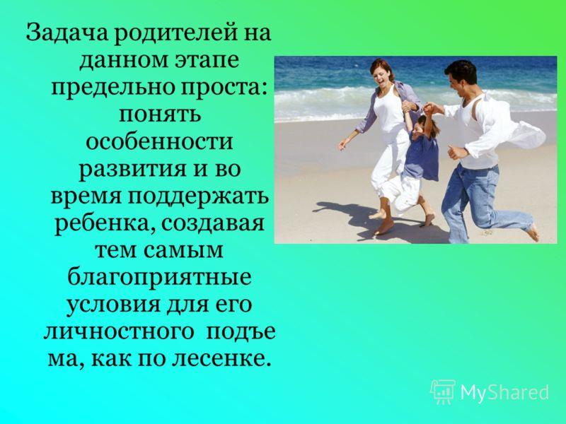 Задача родителей на данном этапе предельно проста: понять особенности развития и во время поддержать ребенка, создавая тем самым благоприятные условия для его личностного подъе ма, как по лесенке.