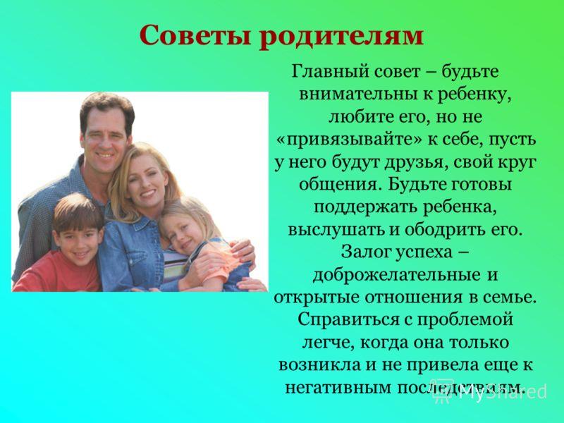 Советы родителям Главный совет – будьте внимательны к ребенку, любите его, но не «привязывайте» к себе, пусть у него будут друзья, свой круг общения. Будьте готовы поддержать ребенка, выслушать и ободрить его. Залог успеха – доброжелательные и открыт