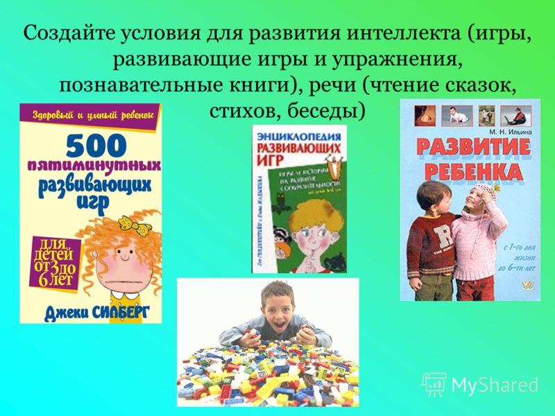 Создайте условия для развития интеллекта (игры, развивающие игры и упражнения, познавательные книги), речи (чтение сказок, стихов, беседы)