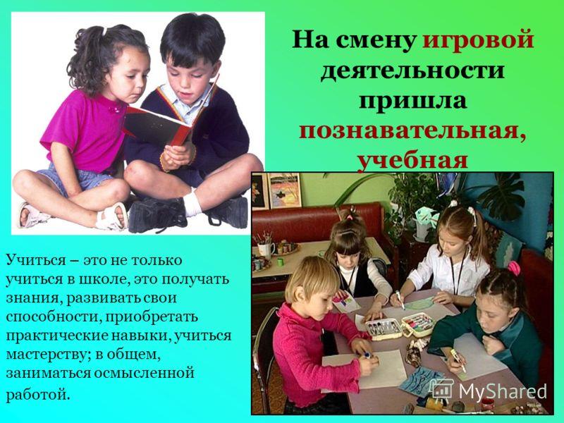 На смену игровой деятельности пришла познавательная, учебная Учиться – это не только учиться в школе, это получать знания, развивать свои способности, приобретать практические навыки, учиться мастерству; в общем, заниматься осмысленной работой.