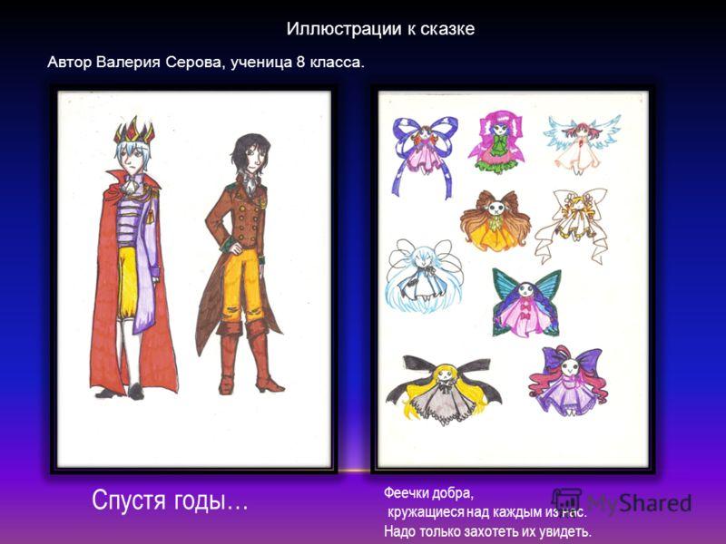 Иллюстрации к сказке Автор Валерия Серова, ученица 8 класса. Спустя годы… Феечки добра, кружащиеся над каждым из нас. Надо только захотеть их увидеть.