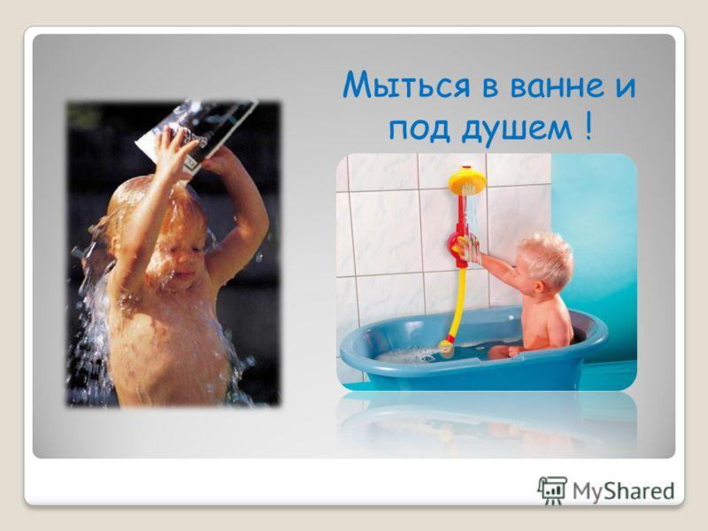 Мыться в ванне и под душем !