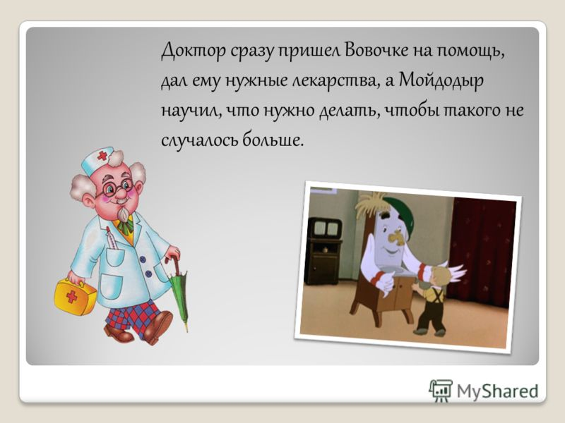 Доктор сразу пришел Вовочке на помощь, дал ему нужные лекарства, а Мойдодыр научил, что нужно делать, чтобы такого не случалось больше.