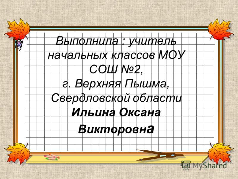 Выполнила : учитель начальных классов МОУ СОШ 2, г. Верхняя Пышма, Свердловской области Ильина Оксана Викторовн а