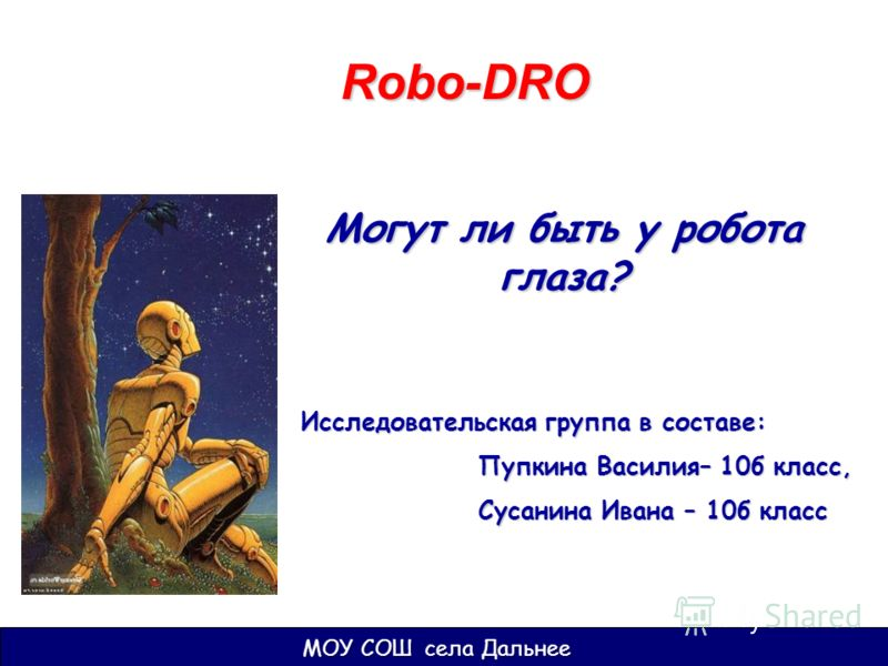 Могут ли быть у робота глаза? Robo-DRO Исследовательская группа в составе: Пупкина Василия– 10б класс, Пупкина Василия– 10б класс, Сусанина Ивана – 10б класс