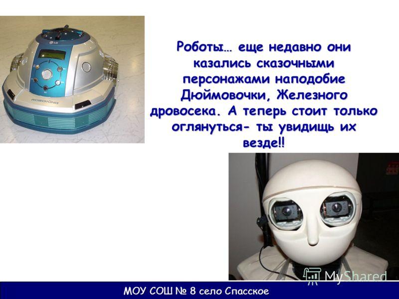 Роботы… еще недавно они казались сказочными персонажами наподобие Дюймовочки, Железного дровосека. А теперь стоит только оглянуться- ты увидищь их везде!!