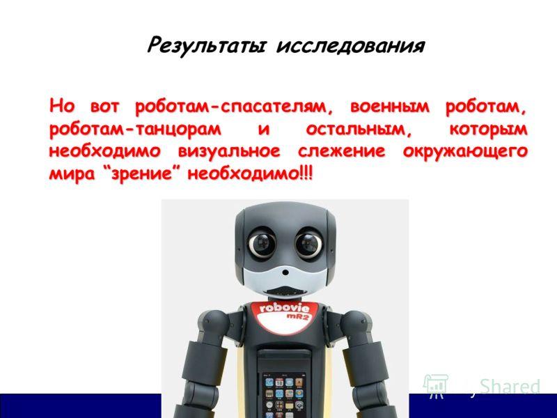 Результаты исследования Но вот роботам-спасателям, военным роботам, роботам-танцорам и остальным, которым необходимо визуальное слежение окружающего мира зрение необходимо!!!