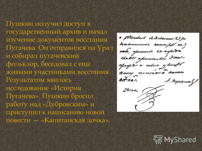 Пушкин получил доступ в государственный архив и начал изучение документов восстания Пугачева. Он отправился на Урал и собирал пугачевский фольклор, беседовал с еще живыми участниками восстания. Результатом явилось исследование «История Пугачева». Пуш