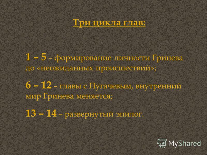 Три цикла глав: 1 – 5 – формирование личности Гринева до «неожиданных происшествий»; 6 – 12 – главы с Пугачевым, внутренний мир Гринева меняется; 13 – 14 – развернутый эпилог.