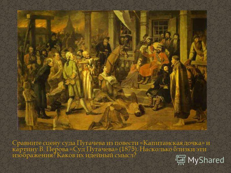 Сравните сцену суда Пугачева из повести «Капитанская дочка» и картину В. Перова «Суд Пугачева» (1875). Насколько близки эти изображения? Каков их идейный смысл?