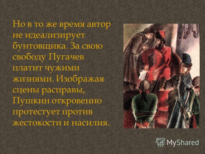 Но в то же время автор не идеализирует бунтовщика. За свою свободу Пугачев платит чужими жизнями. Изображая сцены расправы, Пушкин откровенно протестует против жестокости и насилия.