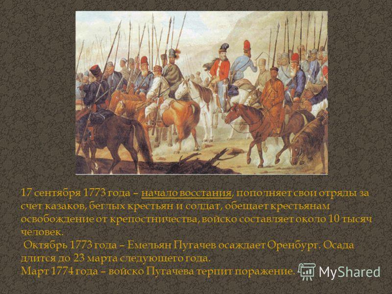 17 сентября 1773 года – начало восстания, пополняет свои отряды за счет казаков, беглых крестьян и солдат, обещает крестьянам освобождение от крепостничества, войско составляет около 10 тысяч человек. Октябрь 1773 года – Емельян Пугачев осаждает Орен