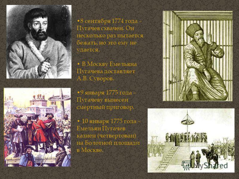 8 сентября 1774 года – Пугачев схвачен. Он несколько раз пытается бежать, но это ему не удается. В Москву Емельяна Пугачева доставляет А.В. Суворов. 9 января 1775 года – Пугачеву вынесен смертный приговор. 10 января 1775 года – Емельян Пугачев казнен