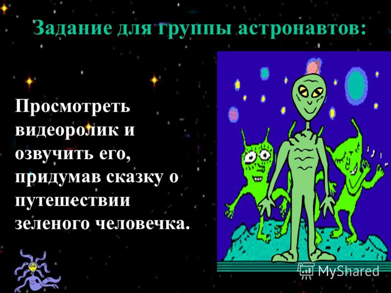 Задание для группы астронавтов: Просмотреть видеоролик и озвучить его, придумав сказку о путешествии зеленого человечка.