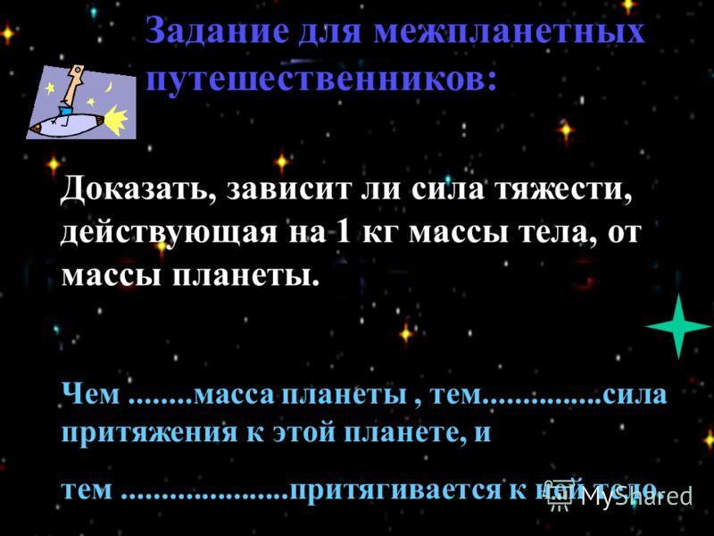 Доказать, зависит ли сила тяжести, действующая на 1 кг массы тела, от массы планеты. Чем........масса планеты, тем...............сила притяжения к этой планете, и тем.....................притягивается к ней тело. Задание для межпланетных путешественн