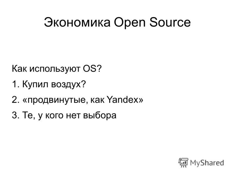Экономика Open Source Как используют OS? 1. Купил воздух? 2. «продвинутые, как Yandex» 3. Те, у кого нет выбора