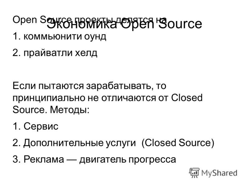 Экономика Open Source Open Source проекты делятся на 1. коммьюнити оунд 2. прайватли хелд Если пытаются зарабатывать, то принципиально не отличаются от Closed Source. Методы: 1. Сервис 2. Дополнительные услуги (Closed Source) 3. Реклама двигатель про
