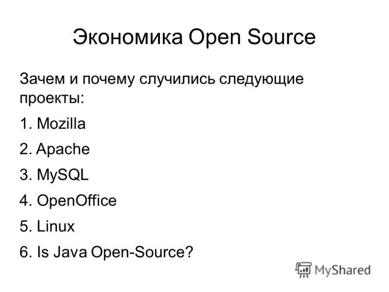 Экономика Open Source Зачем и почему случились следующие проекты: 1. Mozilla 2. Apache 3. MySQL 4. OpenOffice 5. Linux 6. Is Java Open-Source?