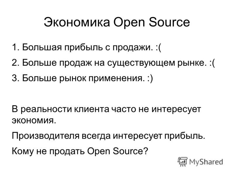 Экономика Open Source 1. Большая прибыль с продажи. :( 2. Больше продаж на существующем рынке. :( 3. Больше рынок применения. :) В реальности клиента часто не интересует экономия. Производителя всегда интересует прибыль. Кому не продать Open Source?