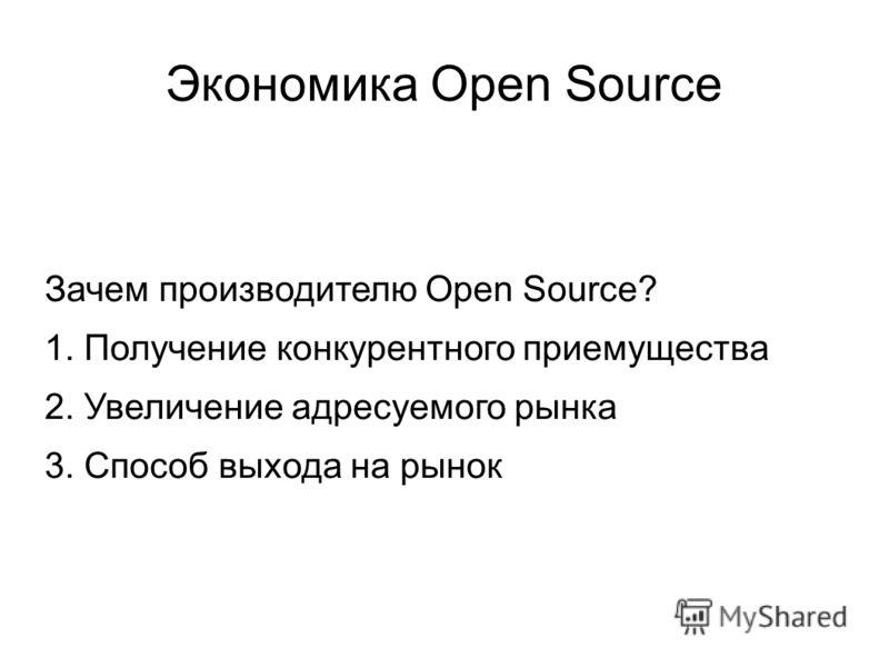 Экономика Open Source Зачем производителю Open Source? 1. Получение конкурентного приемущества 2. Увеличение адресуемого рынка 3. Способ выхода на рынок