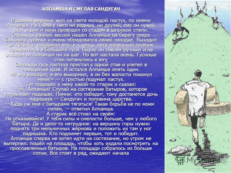 АЛПАМША И СМЕЛАЯ САНДУГАЧ В давние времена жил на свете молодой пастух, по имени Алпамша. Не было у него ни родных, ни друзей, пас он чужой скот и дни и ночи проводил со стадом в широкой степи. Однажды ранней весной нашёл Алпамша на берегу озера боль