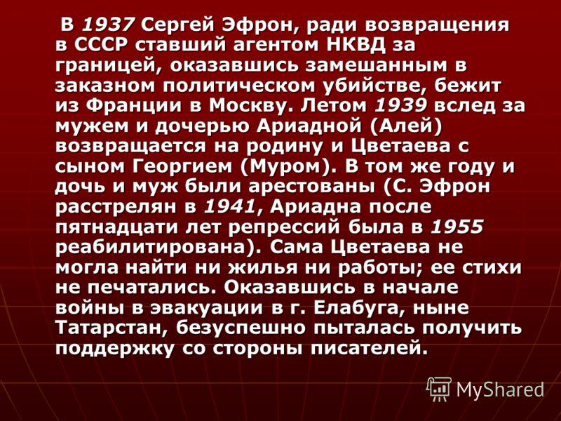 В 1937 Сергей Эфрон, ради возвращения в СССР ставший агентом НКВД за границей, оказавшись замешанным в заказном политическом убийстве, бежит из Франции в Москву. Летом 1939 вслед за мужем и дочерью Ариадной (Алей) возвращается на родину и Цветаева с