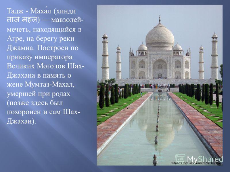 Тадж - Махал ( хинди ) мавзолей - мечеть, находящийся в Агре, на берегу реки Джамна. Построен по приказу императора Великих Моголов Шах - Джахана в память о жене Мумтаз - Махал, умершей при родах ( позже здесь был похоронен и сам Шах - Джахан ).