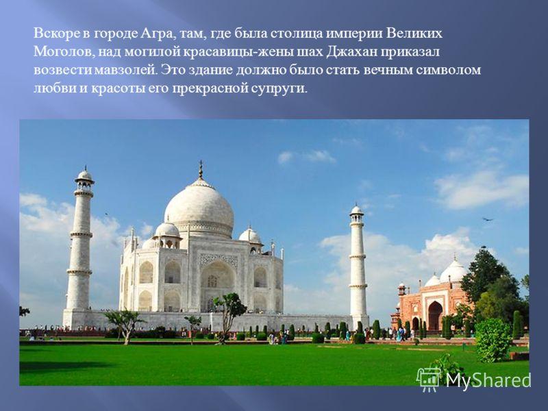 Вскоре в городе Агра, там, где была столица империи Великих Моголов, над могилой красавицы - жены шах Джахан приказал возвести мавзолей. Это здание должно было стать вечным символом любви и красоты его прекрасной супруги.