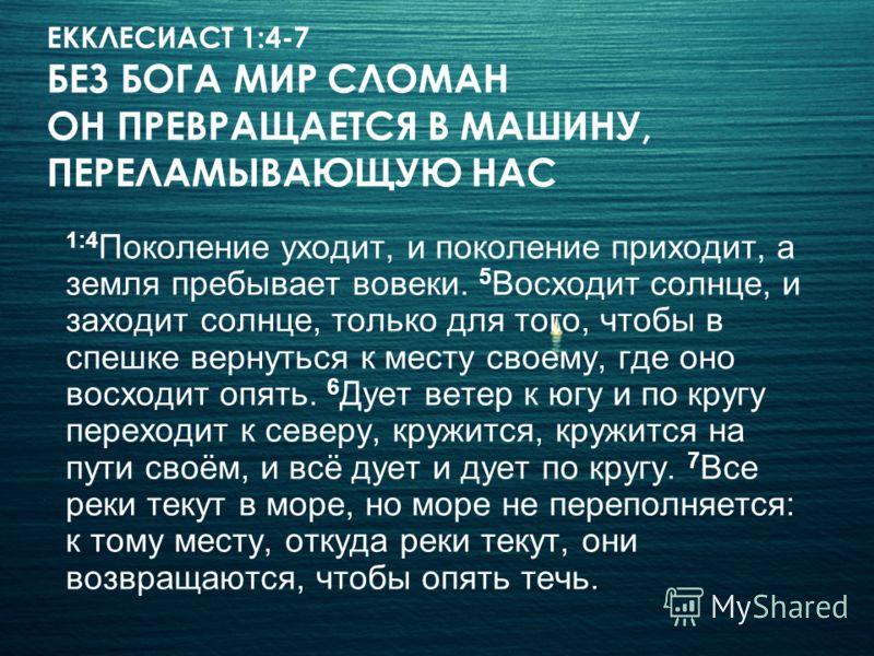 ЕККЛЕСИАСТ 1:4-7 БЕЗ БОГА МИР СЛОМАН ОН ПРЕВРАЩАЕТСЯ В МАШИНУ, ПЕРЕЛАМЫВАЮЩУЮ НАС 1:4 Поколение уходит, и поколение приходит, а земля пребывает вовеки. 5 Восходит солнце, и заходит солнце, только для того, чтобы в спешке вернуться к месту своему, где