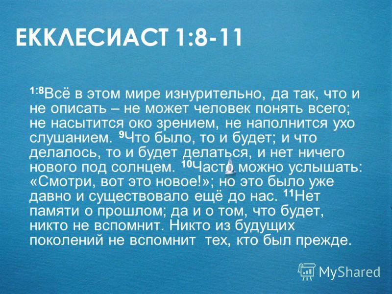 ЕККЛЕСИАСТ 1:8-11 1:8 Всё в этом мире изнурительно, да так, что и не описать – не может человек понять всего; не насытится око зрением, не наполнится ухо слушанием. 9 Что было, то и будет; и что делалось, то и будет делаться, и нет ничего нового под